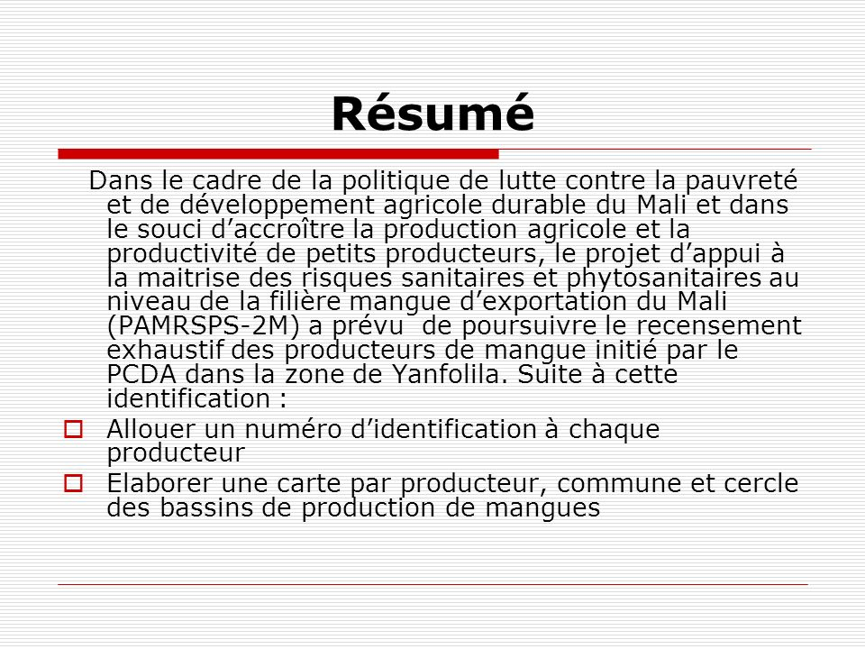 Résumé Dans le cadre de la politique de lutte contre la pauvreté et de développement agricole durable du Mali et dans le souci daccroître la production agricole et la productivité de petits producteurs, le projet dappui à la maitrise des risques sanitaires et phytosanitaires au niveau de la filière mangue dexportation du Mali (PAMRSPS-2M) a prévu de poursuivre le recensement exhaustif des producteurs de mangue initié par le PCDA dans la zone de Yanfolila.