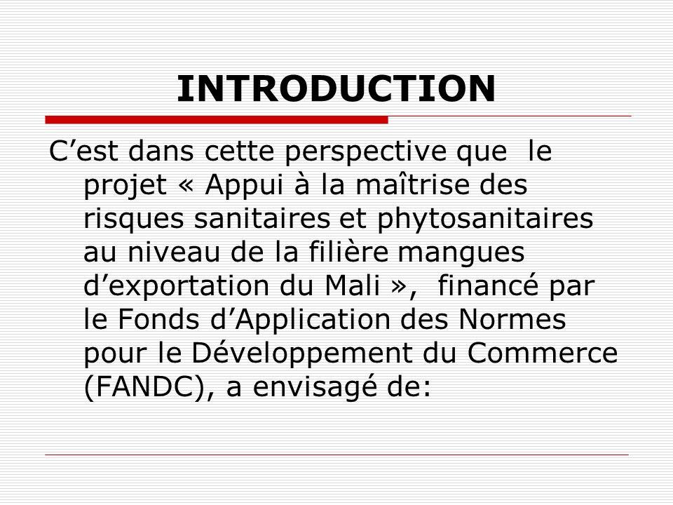 INTRODUCTION Cest dans cette perspective que le projet « Appui à la maîtrise des risques sanitaires et phytosanitaires au niveau de la filière mangues dexportation du Mali », financé par le Fonds dApplication des Normes pour le Développement du Commerce (FANDC), a envisagé de: