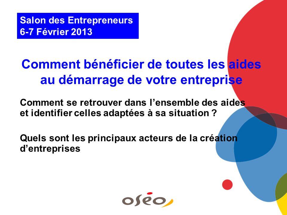 Salon des Entrepreneurs 6-7 Février 2013 Comment bénéficier de toutes les aides au démarrage de votre entreprise Comment se retrouver dans lensemble d