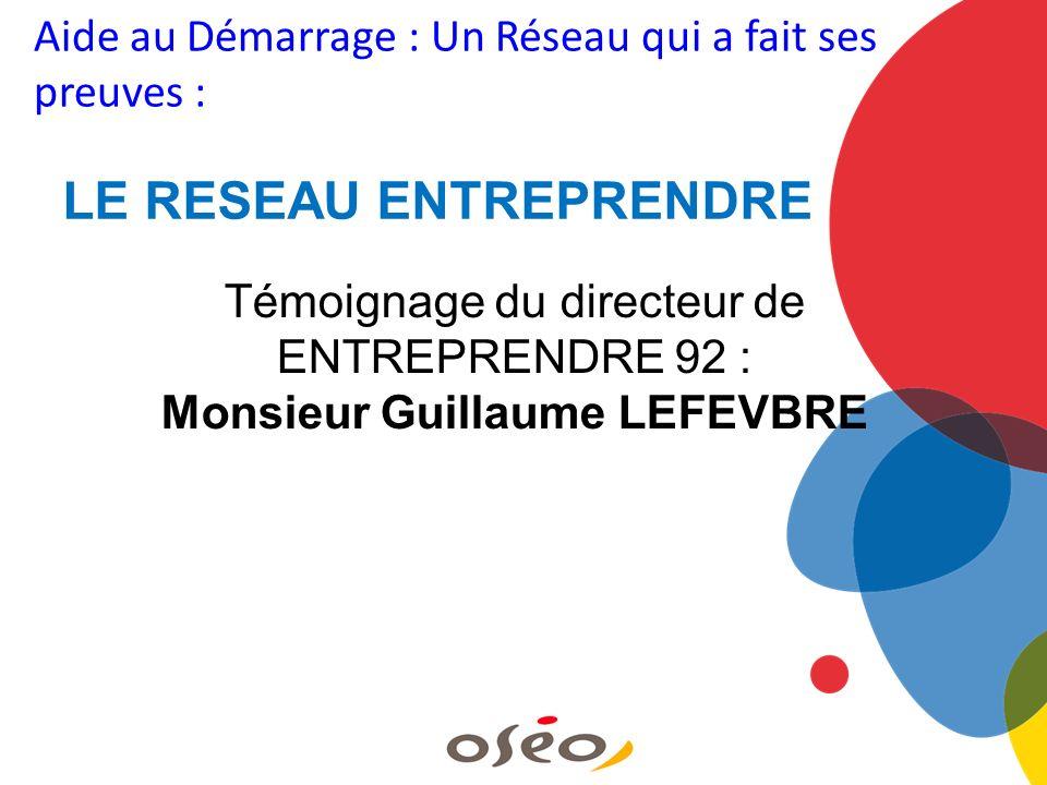 Aide au Démarrage : Un Réseau qui a fait ses preuves : LE RESEAU ENTREPRENDRE Témoignage du directeur de ENTREPRENDRE 92 : Monsieur Guillaume LEFEVBRE