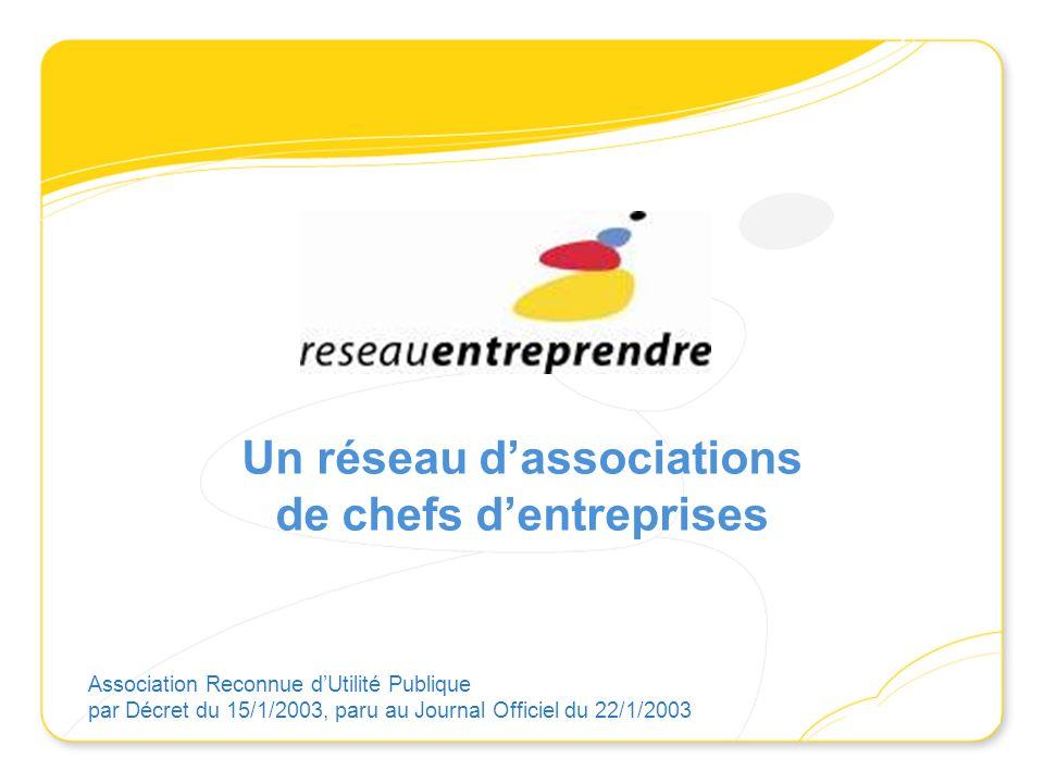 Un réseau dassociations de chefs dentreprises Association Reconnue dUtilité Publique par Décret du 15/1/2003, paru au Journal Officiel du 22/1/2003