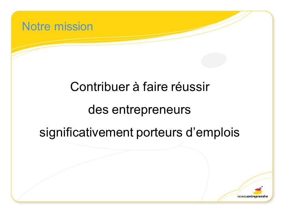 Contribuer à faire réussir des entrepreneurs significativement porteurs demplois Notre mission
