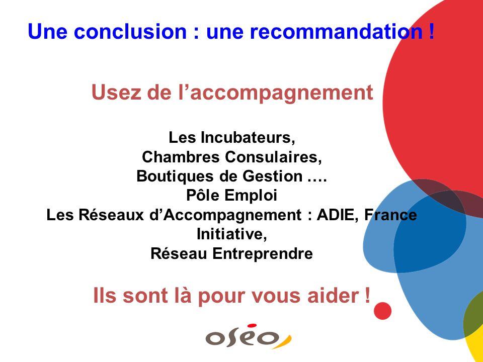 Une conclusion : une recommandation ! Usez de laccompagnement Les Incubateurs, Chambres Consulaires, Boutiques de Gestion …. Pôle Emploi Les Réseaux d