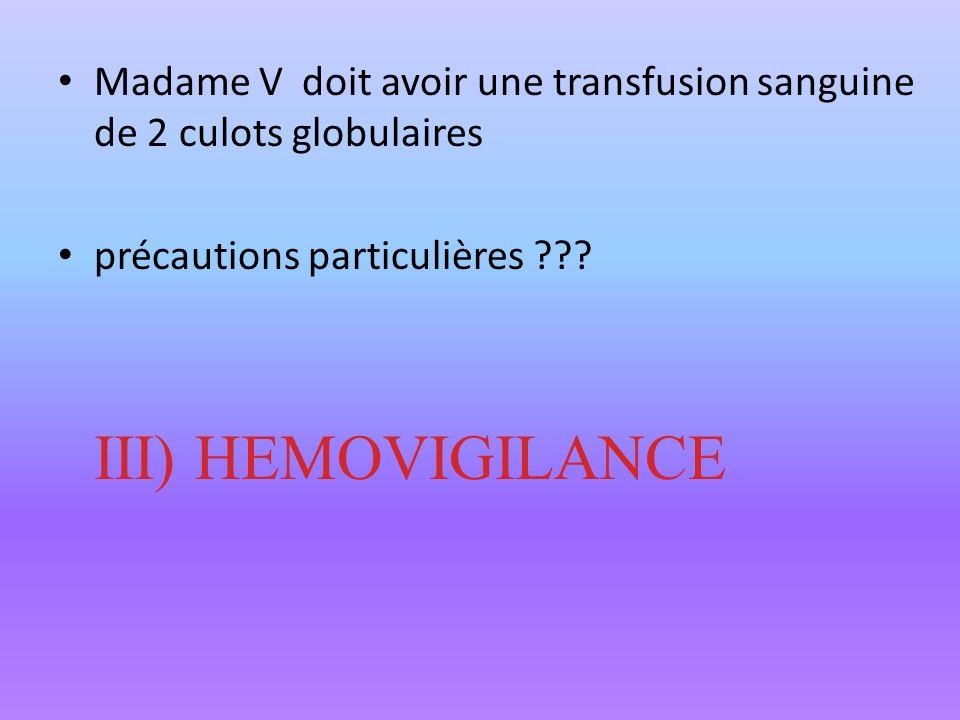 Madame V doit avoir une transfusion sanguine de 2 culots globulaires précautions particulières ??? III) HEMOVIGILANCE