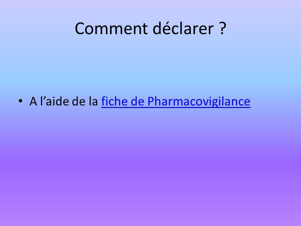 Comment déclarer ? A laide de la fiche de Pharmacovigilancefiche de Pharmacovigilance