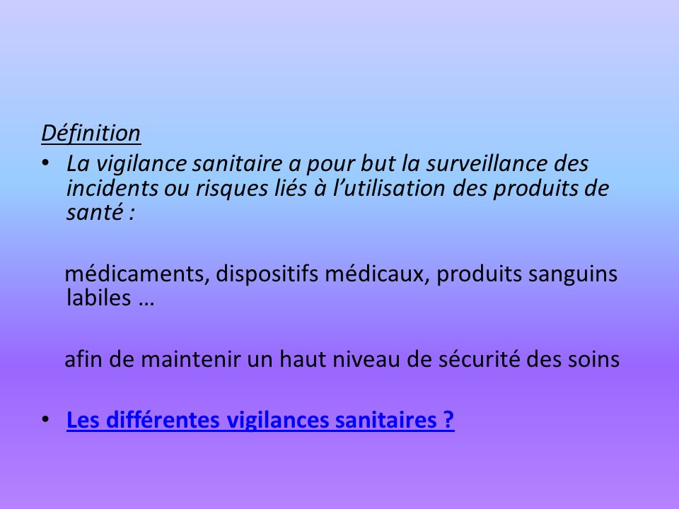 Définition La vigilance sanitaire a pour but la surveillance des incidents ou risques liés à lutilisation des produits de santé : médicaments, disposi