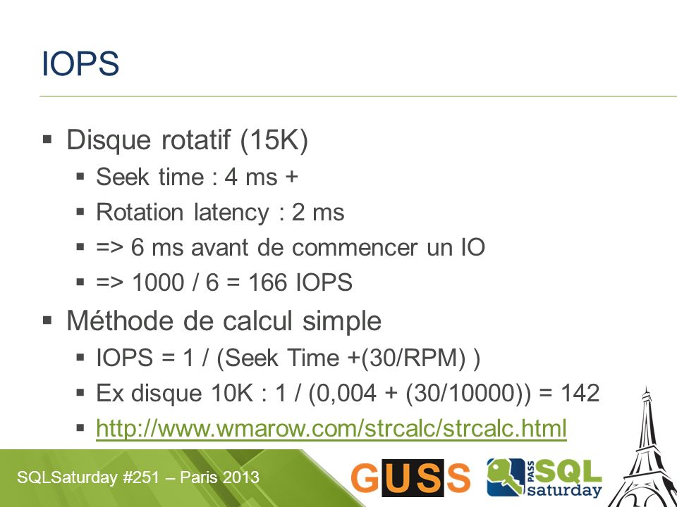SQLSaturday #251 – Paris 2013 IOPS Disque rotatif (15K) Seek time : 4 ms + Rotation latency : 2 ms => 6 ms avant de commencer un IO => 1000 / 6 = 166