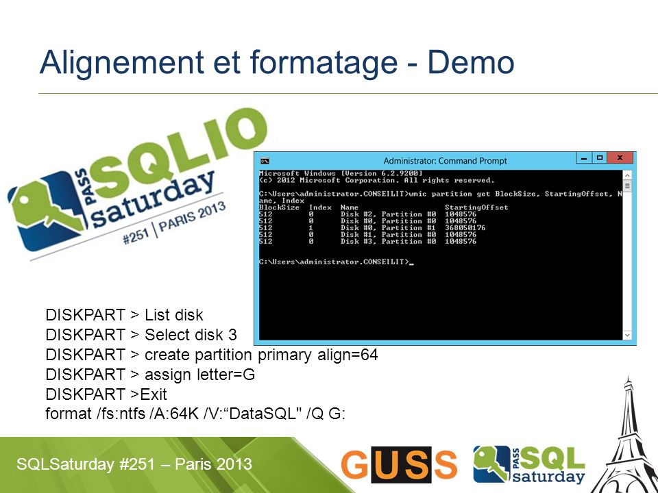 SQLSaturday #251 – Paris 2013 DISKPART > List disk DISKPART > Select disk 3 DISKPART > create partition primary align=64 DISKPART > assign letter=G DI