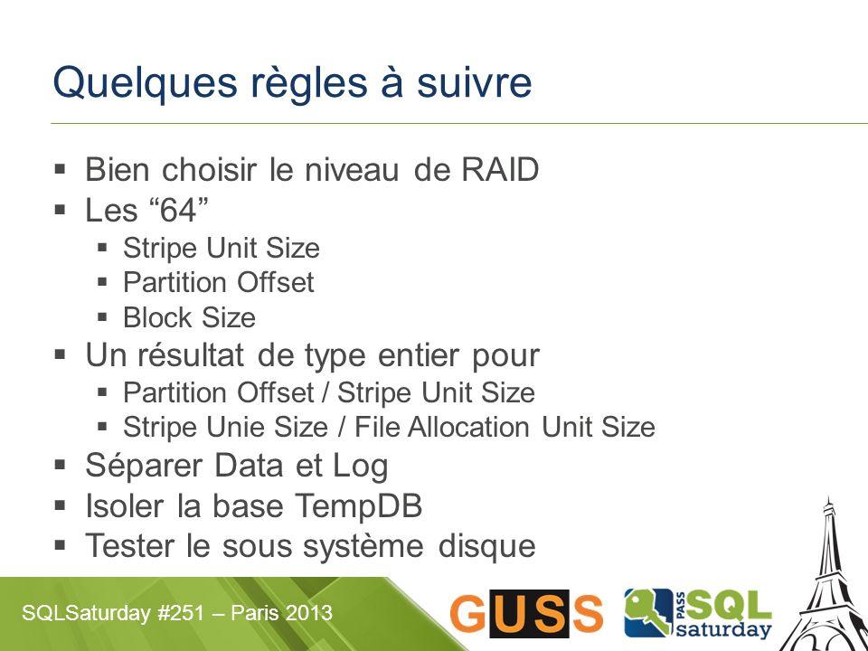 SQLSaturday #251 – Paris 2013 Quelques règles à suivre Bien choisir le niveau de RAID Les 64 Stripe Unit Size Partition Offset Block Size Un résultat de type entier pour Partition Offset / Stripe Unit Size Stripe Unie Size / File Allocation Unit Size Séparer Data et Log Isoler la base TempDB Tester le sous système disque