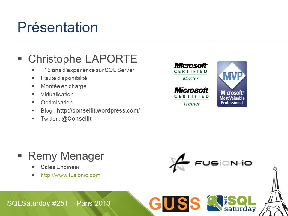 SQLSaturday #251 – Paris 2013 Présentation Christophe LAPORTE ~15 ans dexpérience sur SQL Server Haute disponibilité Montée en charge Virtualisation Optimisation Blog : http://conseilit.wordpress.com/ Twitter : @Conseilit Remy Menager Sales Engineer http://www.fusionio.com