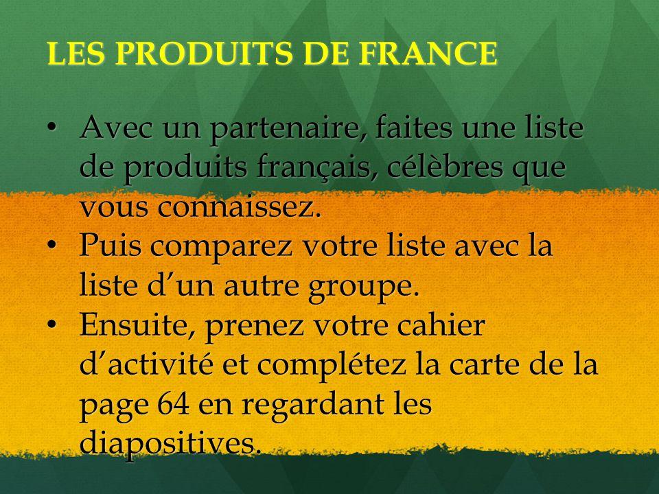 LES PRODUITS DE FRANCE Avec un partenaire, faites une liste de produits français, célèbres que vous connaissez. Avec un partenaire, faites une liste d