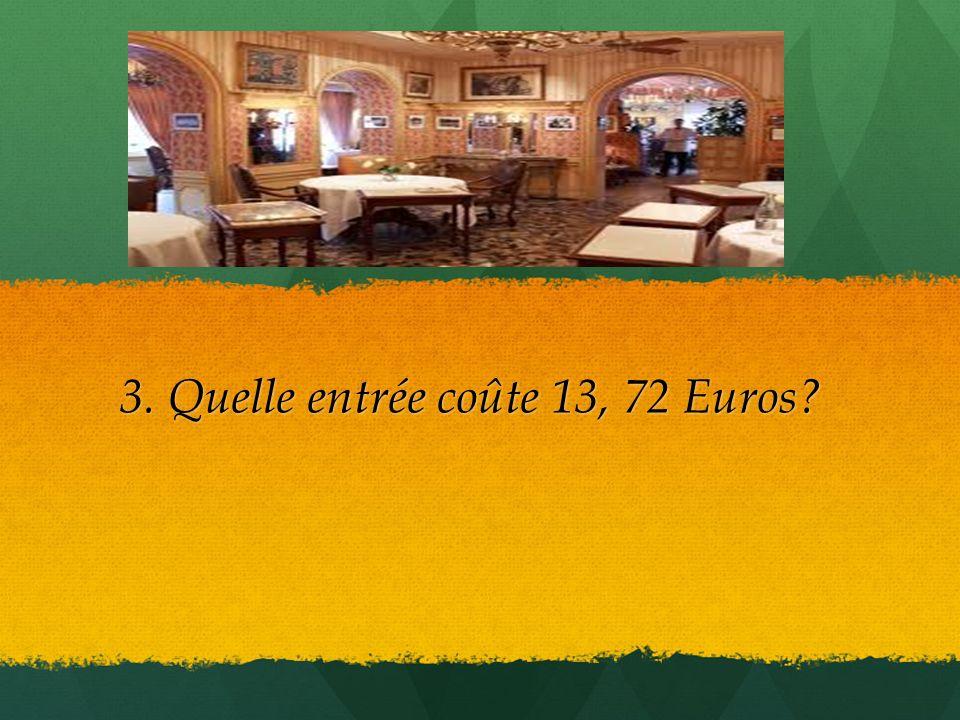 3. Quelle entrée coûte 13, 72 Euros