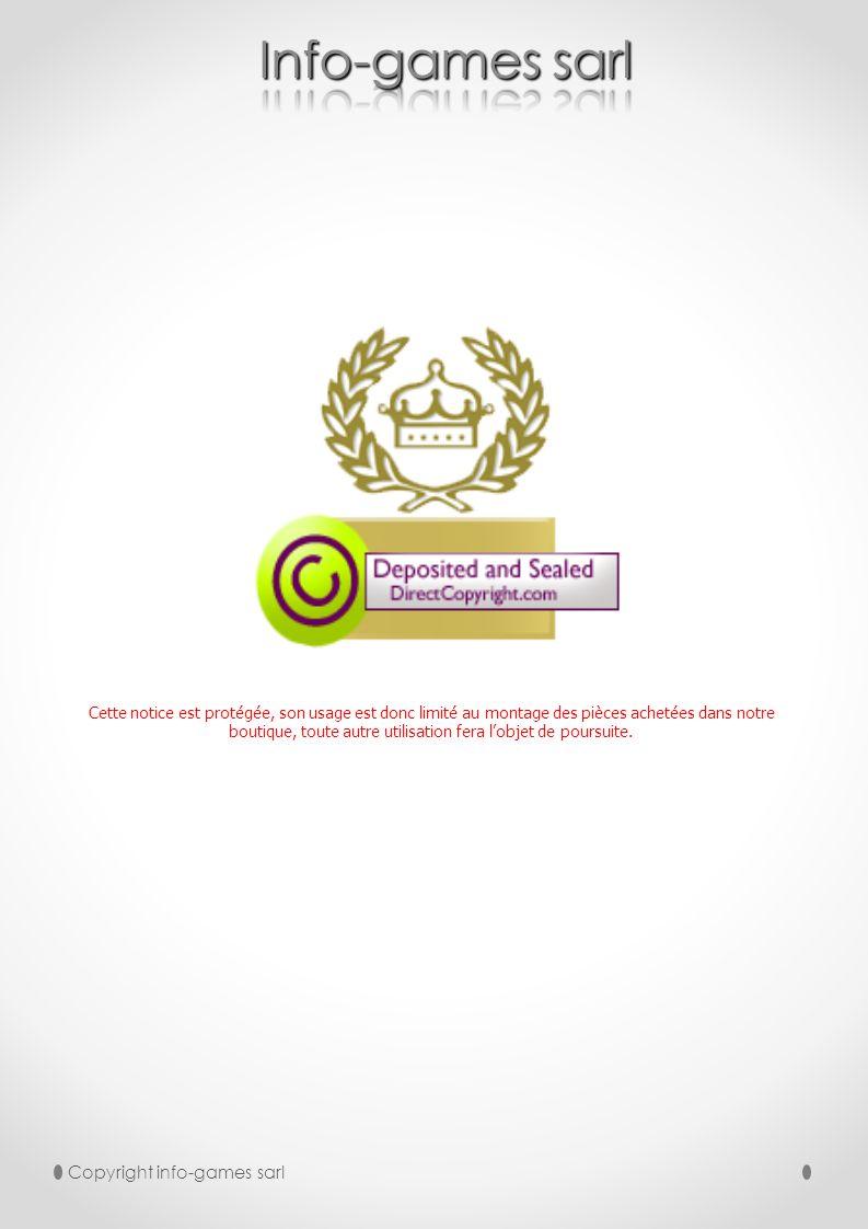 Copyright info-games sarl Cette notice est protégée, son usage est donc limité au montage des pièces achetées dans notre boutique, toute autre utilisa