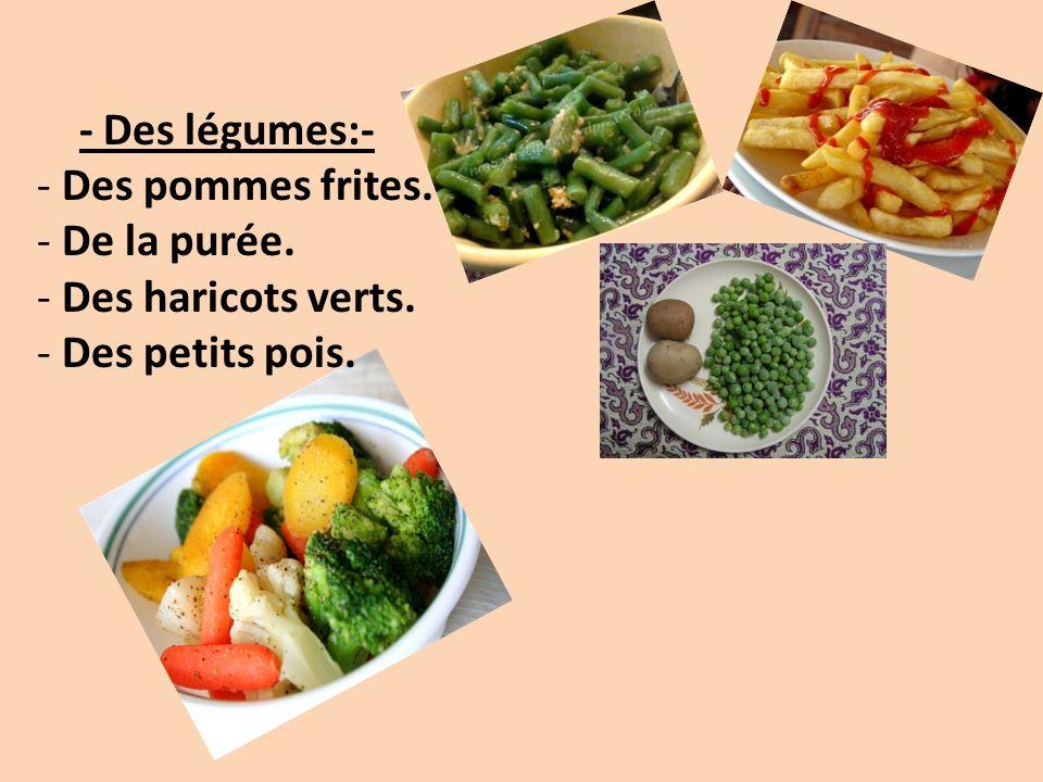 - Des légumes:- - Des pommes frites. - De la purée. - Des haricots verts. - Des petits pois.