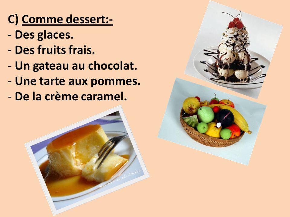 C) Comme dessert:- - Des glaces. - Des fruits frais. - Un gateau au chocolat. - Une tarte aux pommes. - De la crème caramel.
