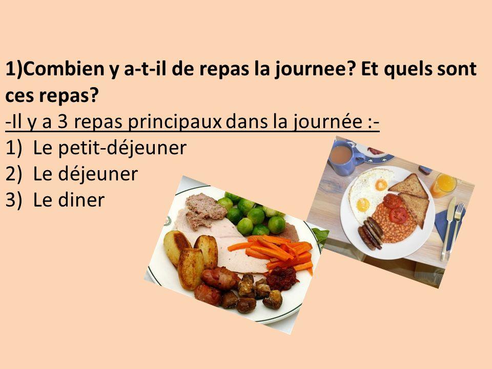 1)Combien y a-t-il de repas la journee? Et quels sont ces repas? -Il y a 3 repas principaux dans la journée :- 1)Le petit-déjeuner 2)Le déjeuner 3)Le