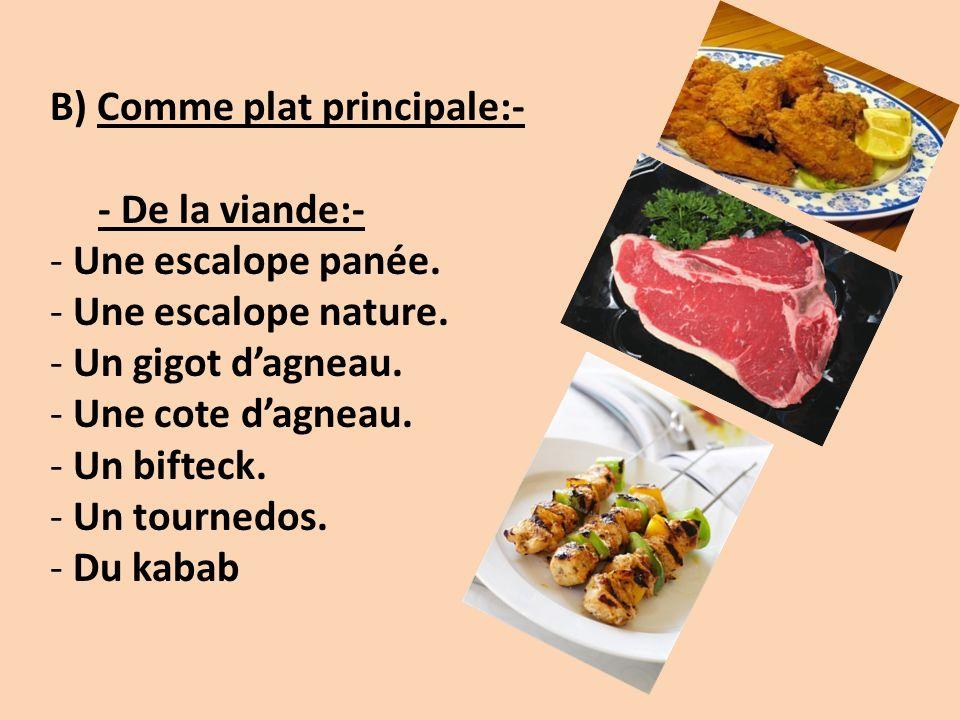 B) Comme plat principale:- - De la viande:- - Une escalope panée. - Une escalope nature. - Un gigot dagneau. - Une cote dagneau. - Un bifteck. - Un to