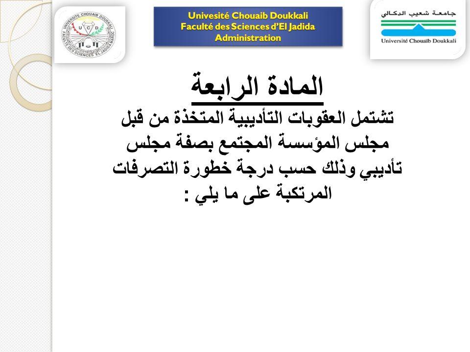المادة الرابعة تشتمل العقوبات التأديبية المتخذة من قبل مجلس المؤسسة المجتمع بصفة مجلس تأديبي وذلك حسب درجة خطورة التصرفات المرتكبة على ما يلي :