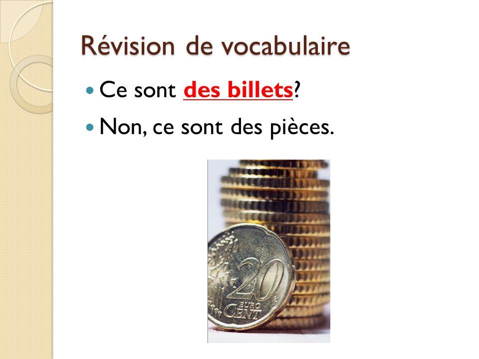 Révision de vocabulaire Ce sont des billets? Non, ce sont des pièces.