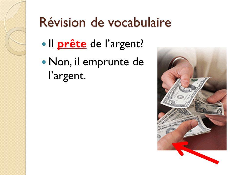 Révision de vocabulaire Il prête de largent? Non, il emprunte de largent.