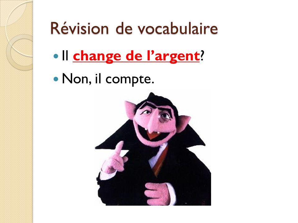Révision de vocabulaire Il change de largent? Non, il compte.