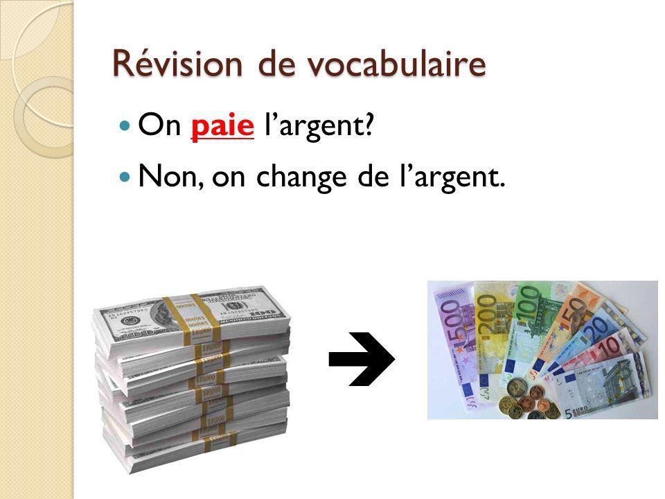 Révision de vocabulaire On paie largent? Non, on change de largent.