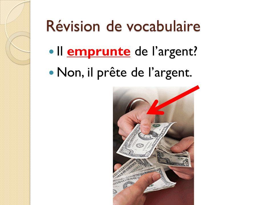 Révision de vocabulaire Il emprunte de largent? Non, il prête de largent.