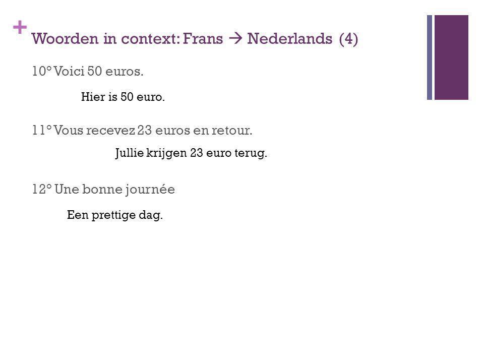 + Woorden in context: Frans Nederlands (4) 10° Voici 50 euros. 11° Vous recevez 23 euros en retour. 12° Une bonne journée Hier is 50 euro. Jullie krij
