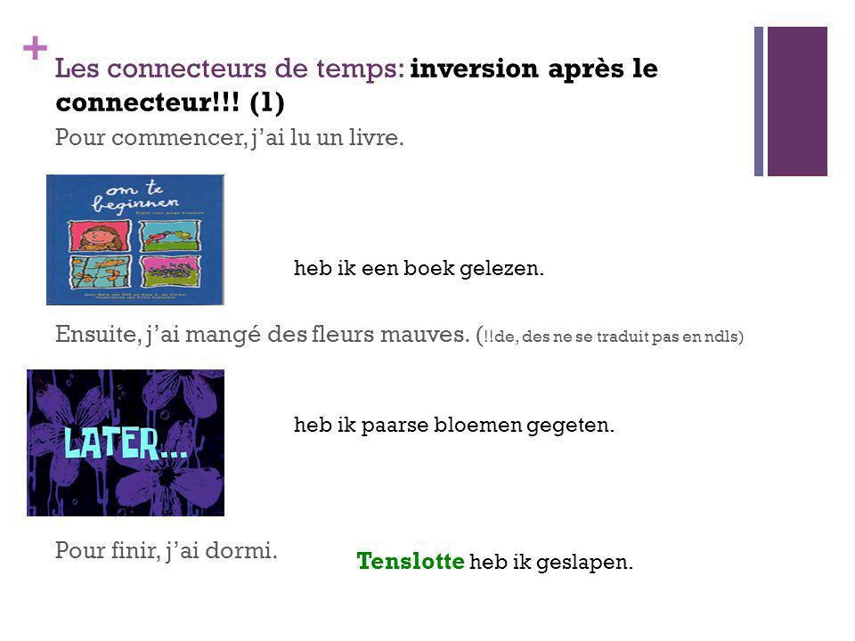 + Les connecteurs de temps: inversion après le connecteur!!! (1) Pour commencer, jai lu un livre. Ensuite, jai mangé des fleurs mauves. ( !!de, des ne