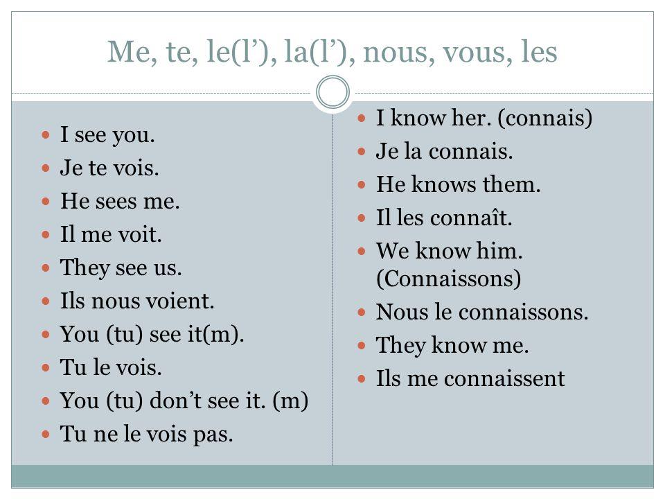 Me, te, le(l), la(l), nous, vous, les I see you. Je te vois. He sees me. Il me voit. They see us. Ils nous voient. You (tu) see it(m). Tu le vois. You