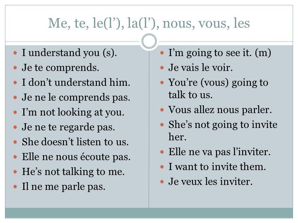 Me, te, le(l), la(l), nous, vous, les I understand you (s). Je te comprends. I dont understand him. Je ne le comprends pas. Im not looking at you. Je