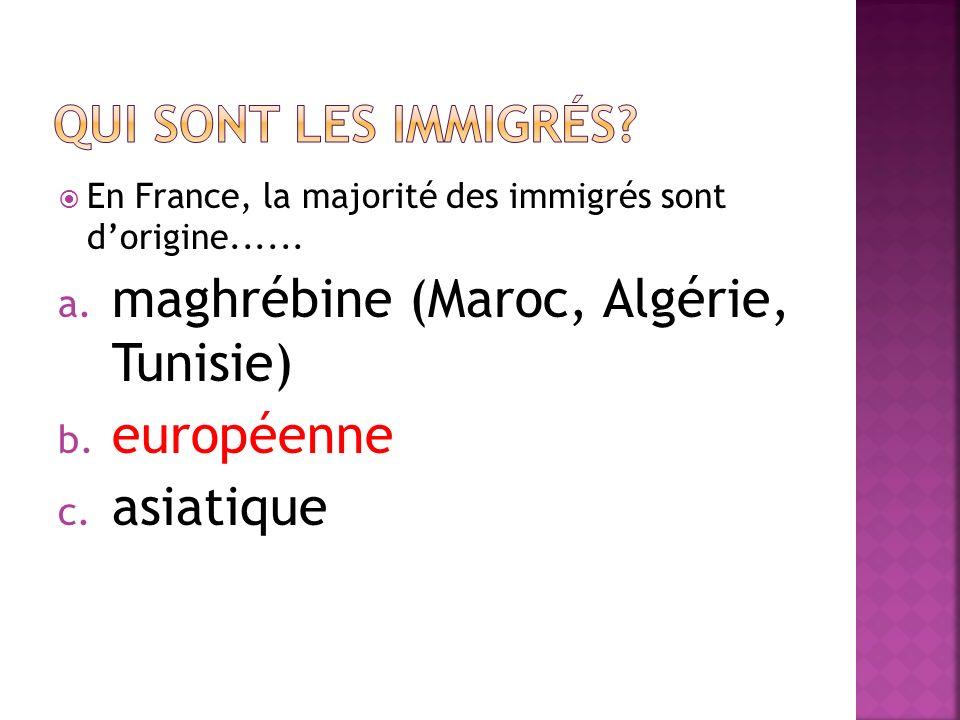 En France, la majorité des immigrés sont dorigine...... a. maghrébine (Maroc, Algérie, Tunisie) b. européenne c. asiatique