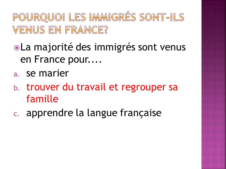La majorité des immigrés sont venus en France pour.... a. se marier b. trouver du travail et regrouper sa famille c. apprendre la langue française