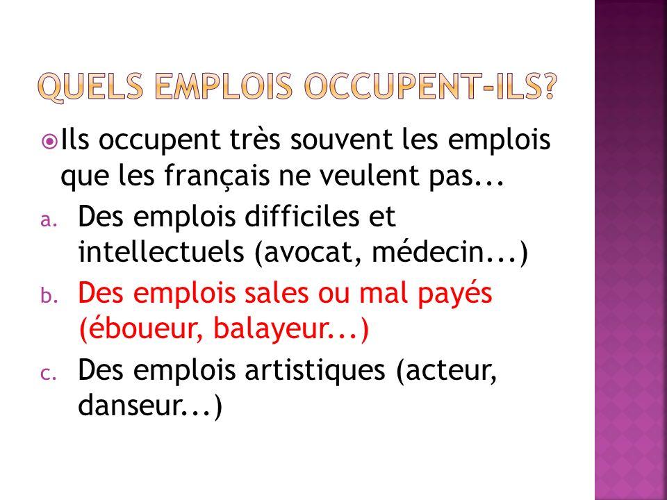 Ils occupent très souvent les emplois que les français ne veulent pas... a. Des emplois difficiles et intellectuels (avocat, médecin...) b. Des emploi