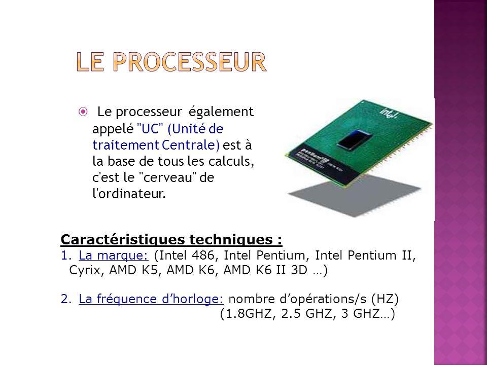 Le processeur également appelé UC (Unité de traitement Centrale) est à la base de tous les calculs, c est le cerveau de l ordinateur.