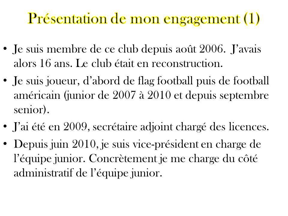 Je suis membre de ce club depuis août 2006. Javais alors 16 ans. Le club était en reconstruction. Je suis joueur, dabord de flag football puis de foot