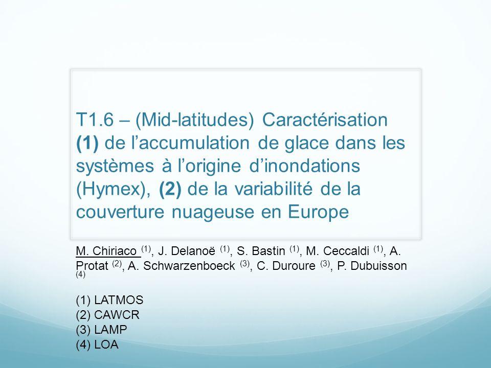T1.6 – (Mid-latitudes) Caractérisation (1) de laccumulation de glace dans les systèmes à lorigine dinondations (Hymex), (2) de la variabilité de la couverture nuageuse en Europe M.
