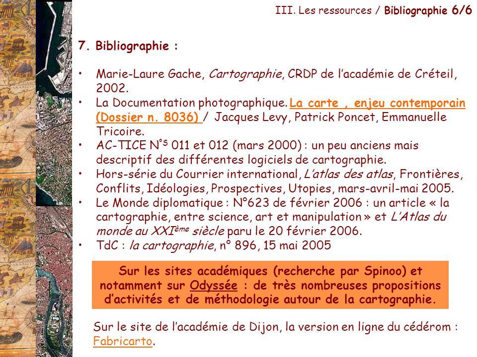 III. Les ressources / Bibliographie 6/6 7. Bibliographie : Marie-Laure Gache, Cartographie, CRDP de lacadémie de Créteil, 2002. La Documentation photo