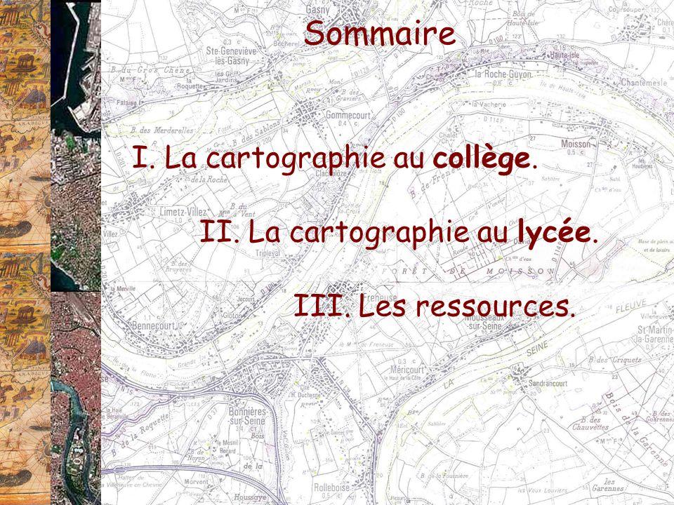 Sommaire I. La cartographie au collège. II. La cartographie au lycée. III. Les ressources.