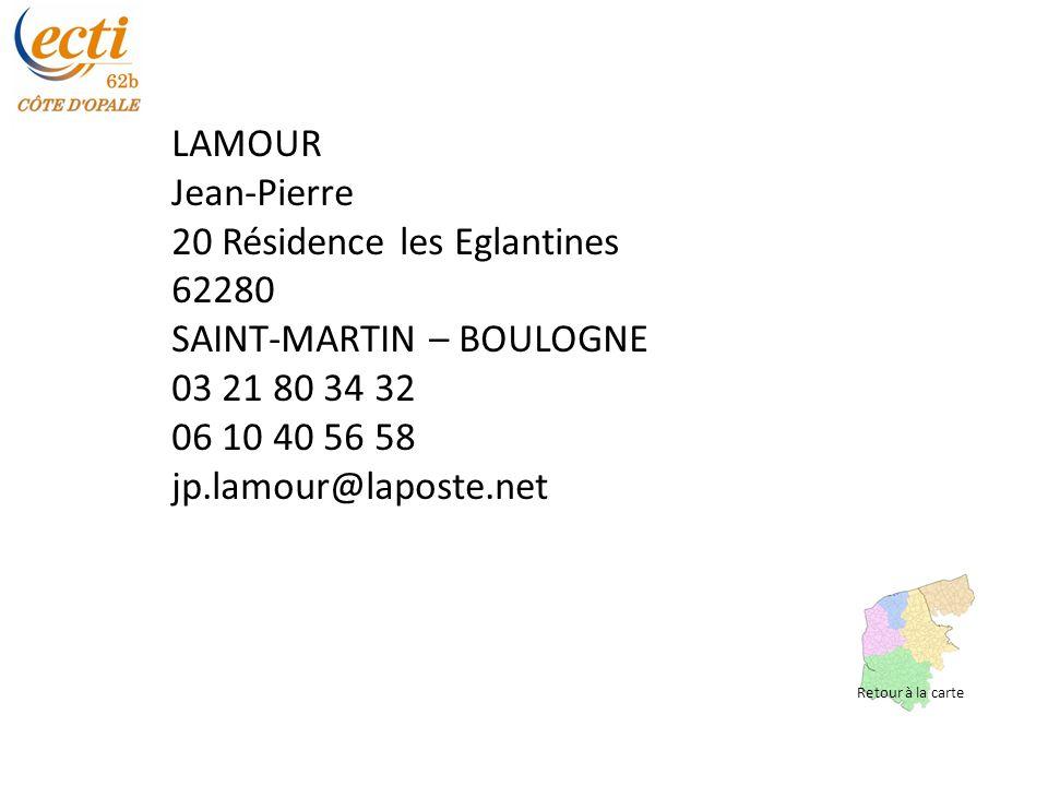 LAMOUR Jean-Pierre 20 Résidence les Eglantines 62280 SAINT-MARTIN – BOULOGNE 03 21 80 34 32 06 10 40 56 58 jp.lamour@laposte.net Retour à la carte