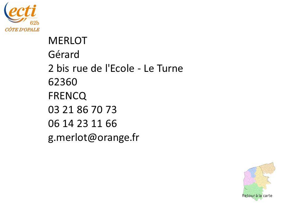MERLOT Gérard 2 bis rue de l Ecole - Le Turne 62360 FRENCQ 03 21 86 70 73 06 14 23 11 66 g.merlot@orange.fr Retour à la carte