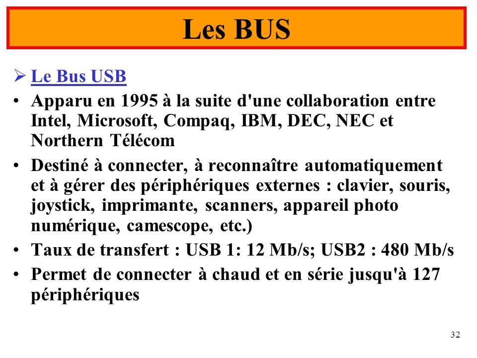 32 Le Bus USB Apparu en 1995 à la suite d'une collaboration entre Intel, Microsoft, Compaq, IBM, DEC, NEC et Northern Télécom Destiné à connecter, à r
