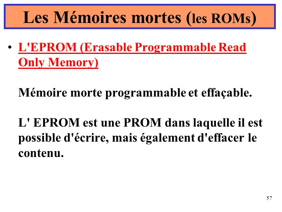 57 L EPROM (Erasable Programmable Read Only Memory) Mémoire morte programmable et effaçable.
