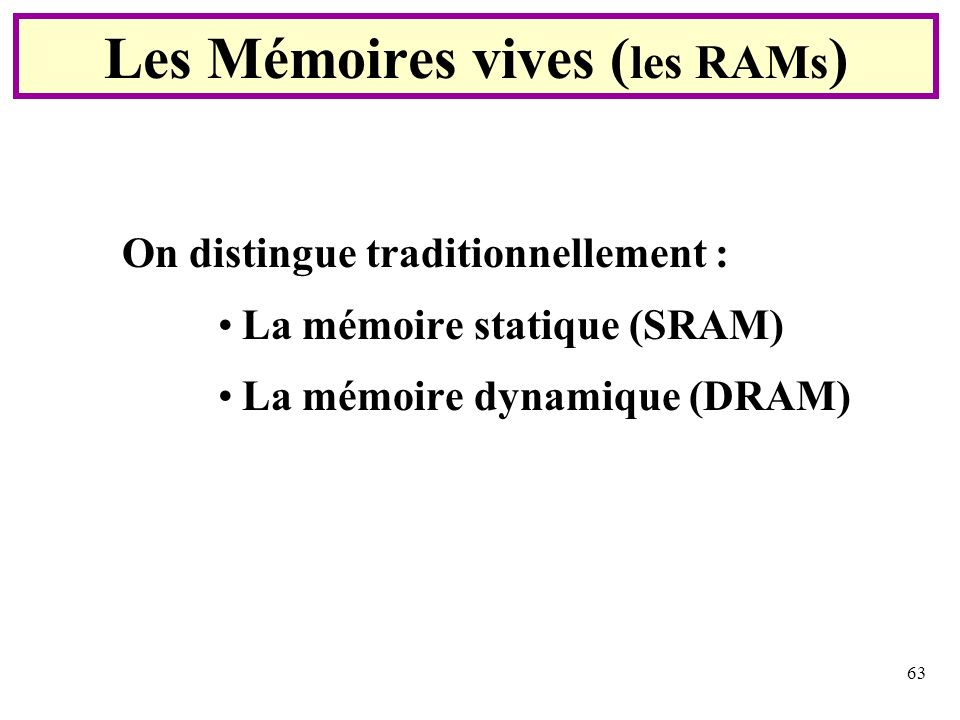 63 On distingue traditionnellement : La mémoire statique (SRAM) La mémoire dynamique (DRAM) Les Mémoires vives ( les RAMs )