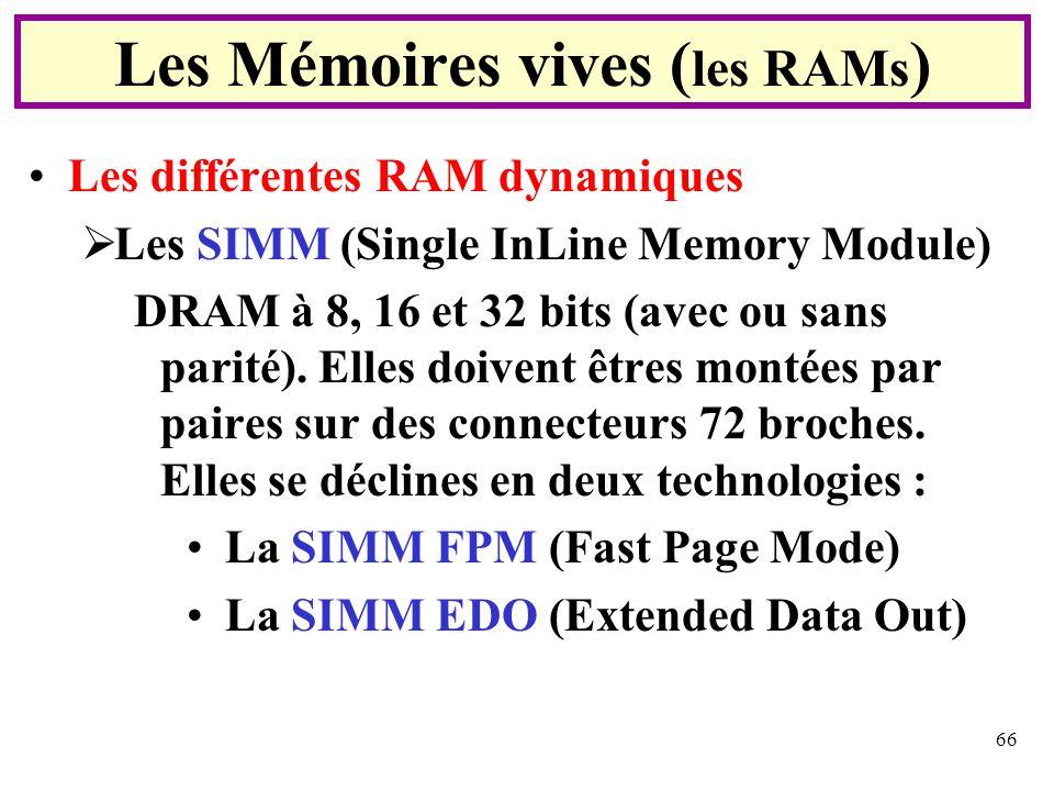 66 Les différentes RAM dynamiques Les SIMM (Single InLine Memory Module) DRAM à 8, 16 et 32 bits (avec ou sans parité). Elles doivent êtres montées pa
