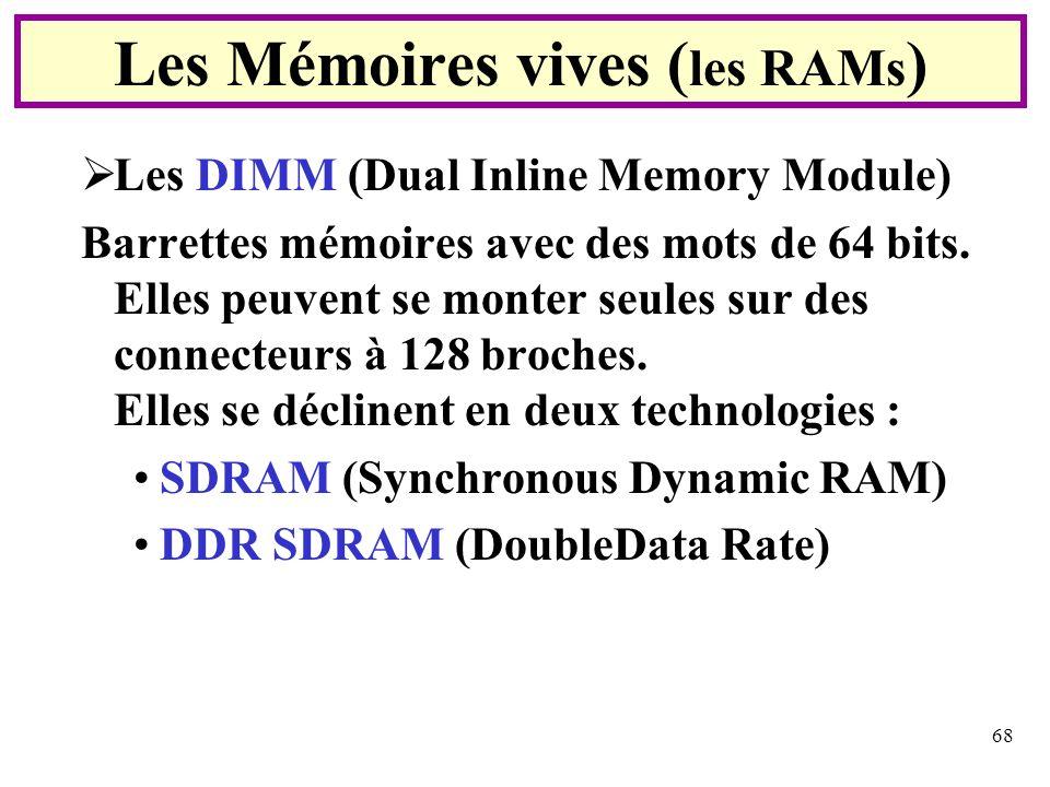 68 Les DIMM (Dual Inline Memory Module) Barrettes mémoires avec des mots de 64 bits. Elles peuvent se monter seules sur des connecteurs à 128 broches.