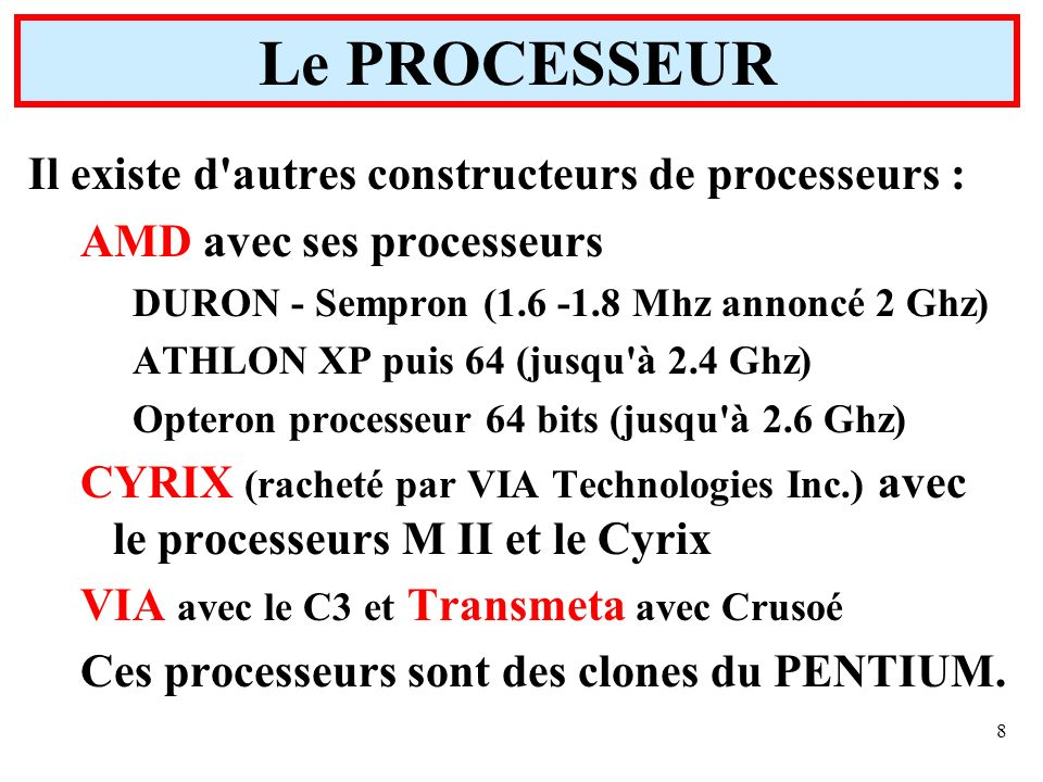 8 Il existe d'autres constructeurs de processeurs : AMD avec ses processeurs DURON - Sempron (1.6 -1.8 Mhz annoncé 2 Ghz) ATHLON XP puis 64 (jusqu'à 2