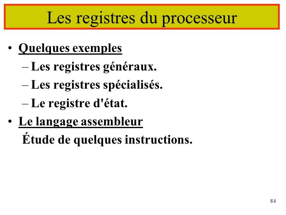 84 Les registres du processeur Quelques exemples –Les registres généraux. –Les registres spécialisés. –Le registre d'état. Le langage assembleur Étude
