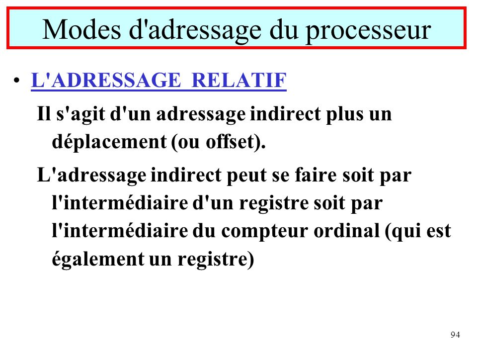 94 L'ADRESSAGE RELATIF Il s'agit d'un adressage indirect plus un déplacement (ou offset). L'adressage indirect peut se faire soit par l'intermédiaire