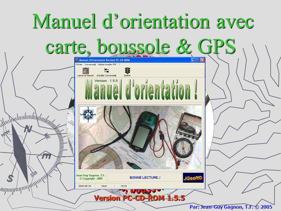 Manuel dorientation avec carte, boussole & GPS Manuel dorientation avec carte, boussole & GPS Version PC-CD-ROM 1.5.5 Par: Jean-Guy Gagnon, T.F. © 200